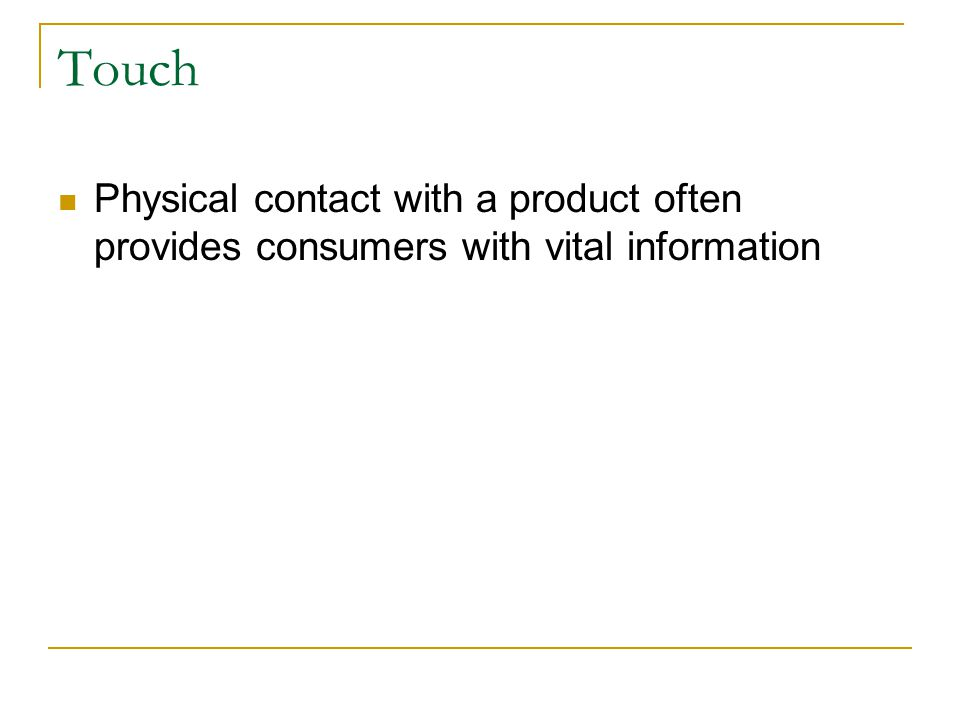 Touch Physical contact with a product often provides consumers with vital information. What about touch