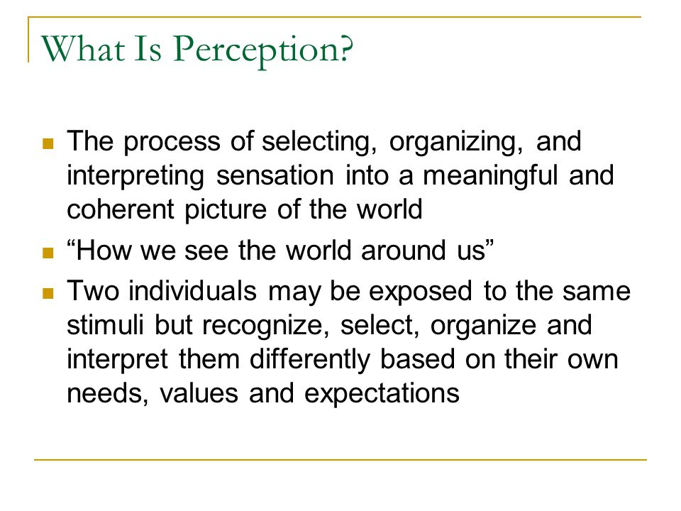What Is Perception The process of selecting, organizing, and interpreting sensation into a meaningful and coherent picture of the world.