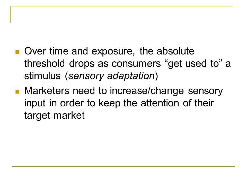 Over time and exposure, the absolute threshold drops as consumers get used to a stimulus (sensory adaptation)