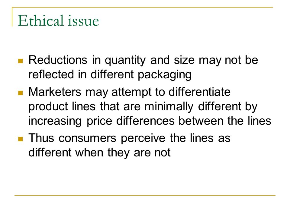 Ethical issue Reductions in quantity and size may not be reflected in different packaging.