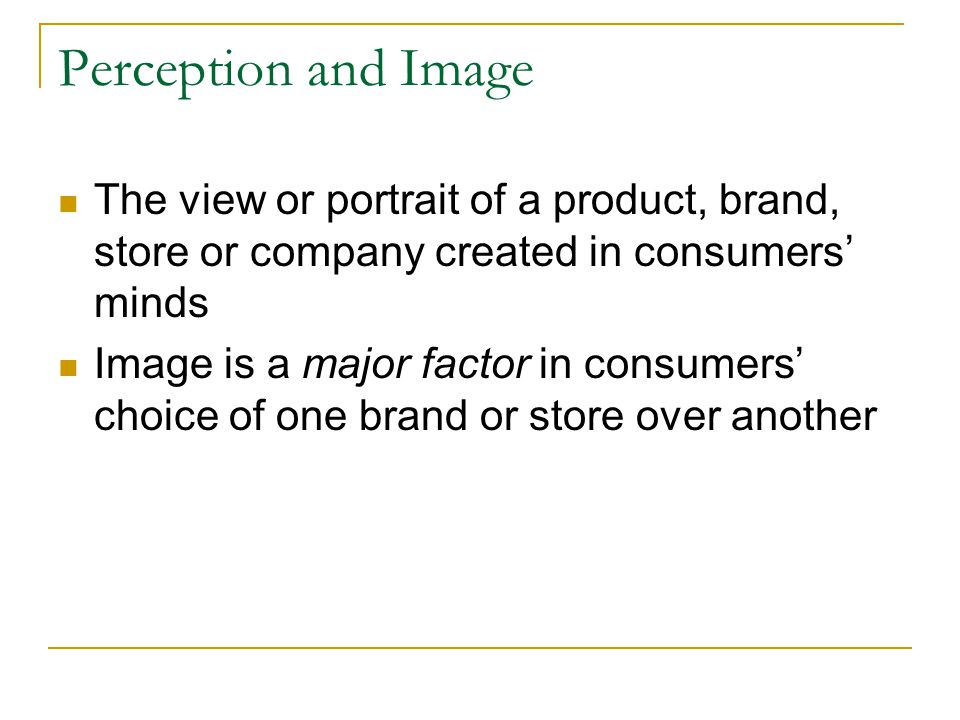 Perception and Image The view or portrait of a product, brand, store or company created in consumers' minds.