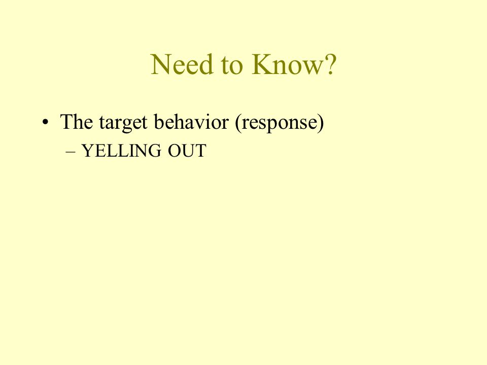 Need to Know The target behavior (response) YELLING OUT