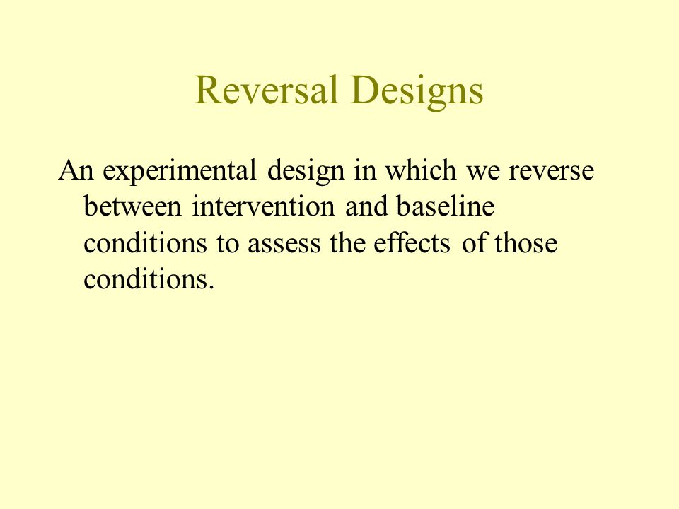Reversal Designs An experimental design in which we reverse between intervention and baseline conditions to assess the effects of those conditions.
