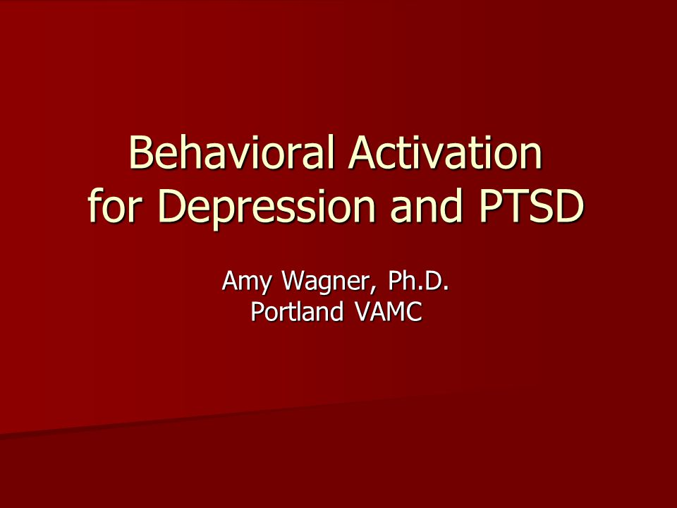 Behavioral Activation for Depression and PTSD Amy Wagner, Ph. D