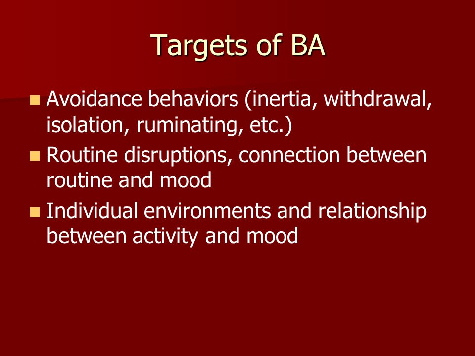 Targets of BA Avoidance behaviors (inertia, withdrawal, isolation, ruminating, etc.) Routine disruptions, connection between routine and mood.