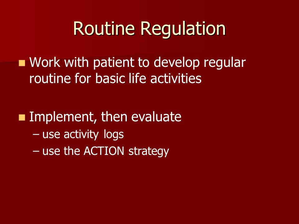 Routine Regulation Work with patient to develop regular routine for basic life activities. Implement, then evaluate.