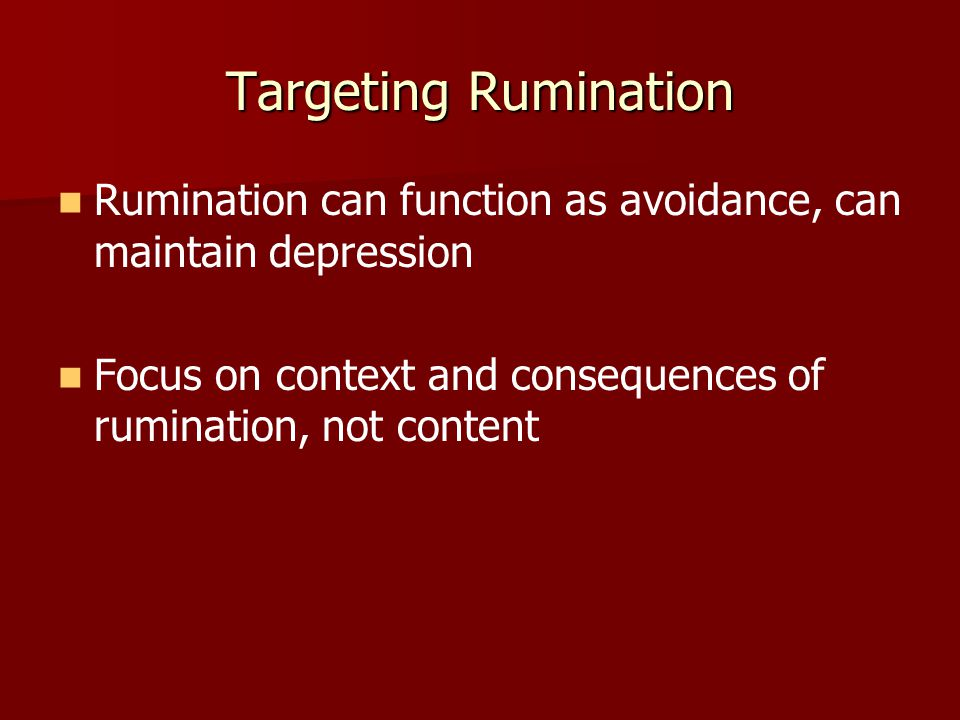 Targeting Rumination Rumination can function as avoidance, can maintain depression.
