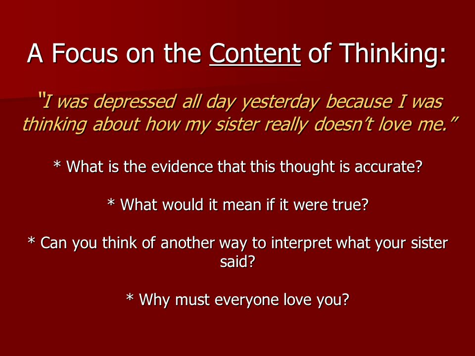 A Focus on the Content of Thinking: I was depressed all day yesterday because I was thinking about how my sister really doesn't love me. * What is the evidence that this thought is accurate.