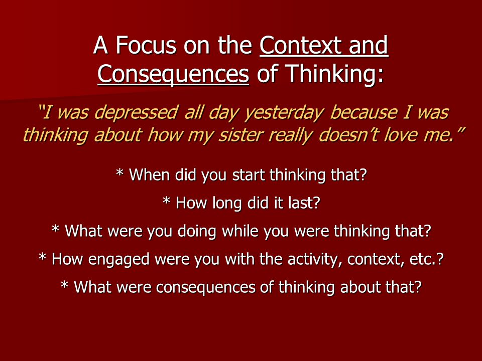 A Focus on the Context and Consequences of Thinking: I was depressed all day yesterday because I was thinking about how my sister really doesn't love me. * When did you start thinking that.