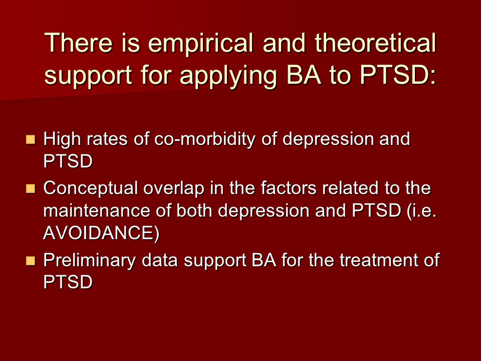 There is empirical and theoretical support for applying BA to PTSD: