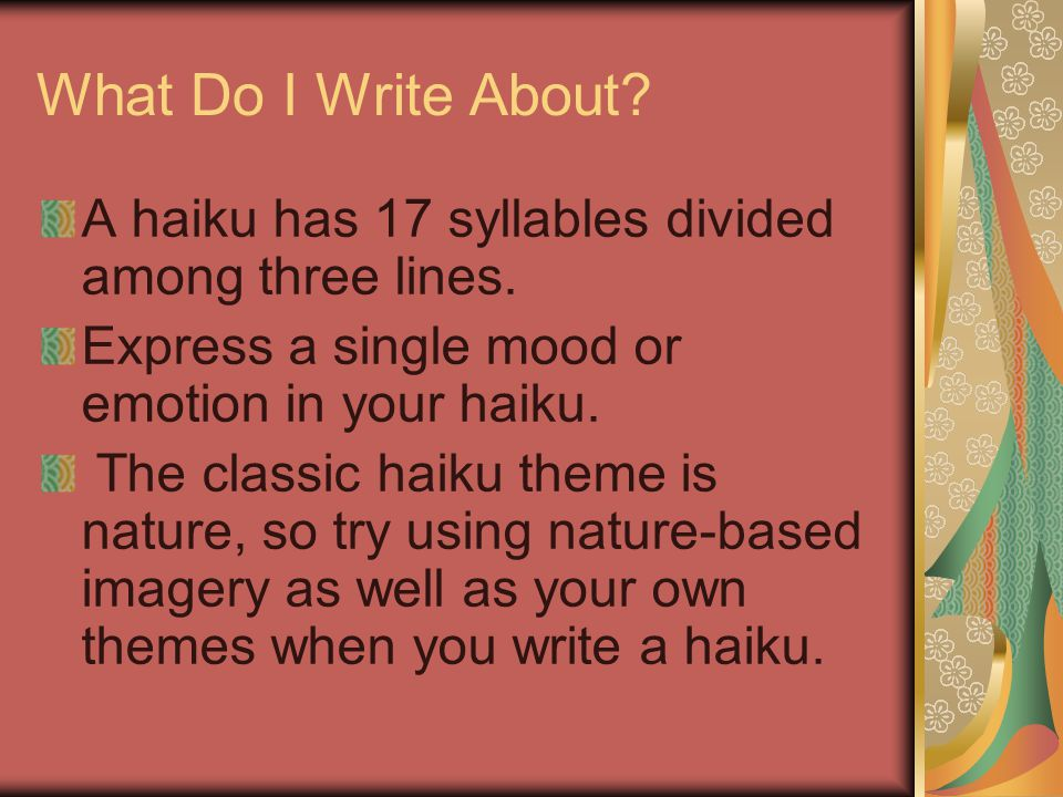 What Do I Write About A haiku has 17 syllables divided among three lines. Express a single mood or emotion in your haiku.