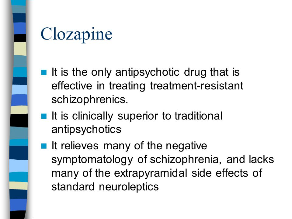 Clozapine It is the only antipsychotic drug that is effective in treating treatment-resistant schizophrenics.