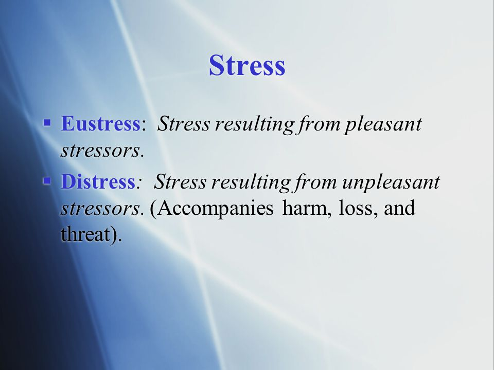 Stress Eustress: Stress resulting from pleasant stressors.