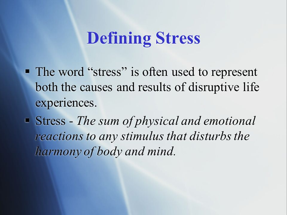 Defining Stress The word stress is often used to represent both the causes and results of disruptive life experiences.