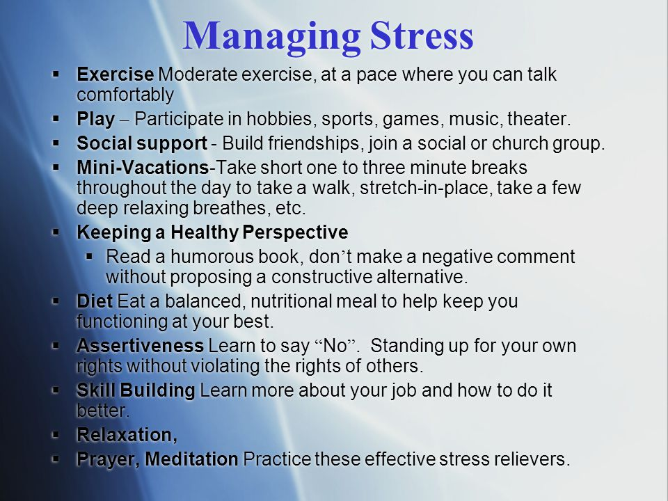 Managing Stress Exercise Moderate exercise, at a pace where you can talk comfortably. Play – Participate in hobbies, sports, games, music, theater.