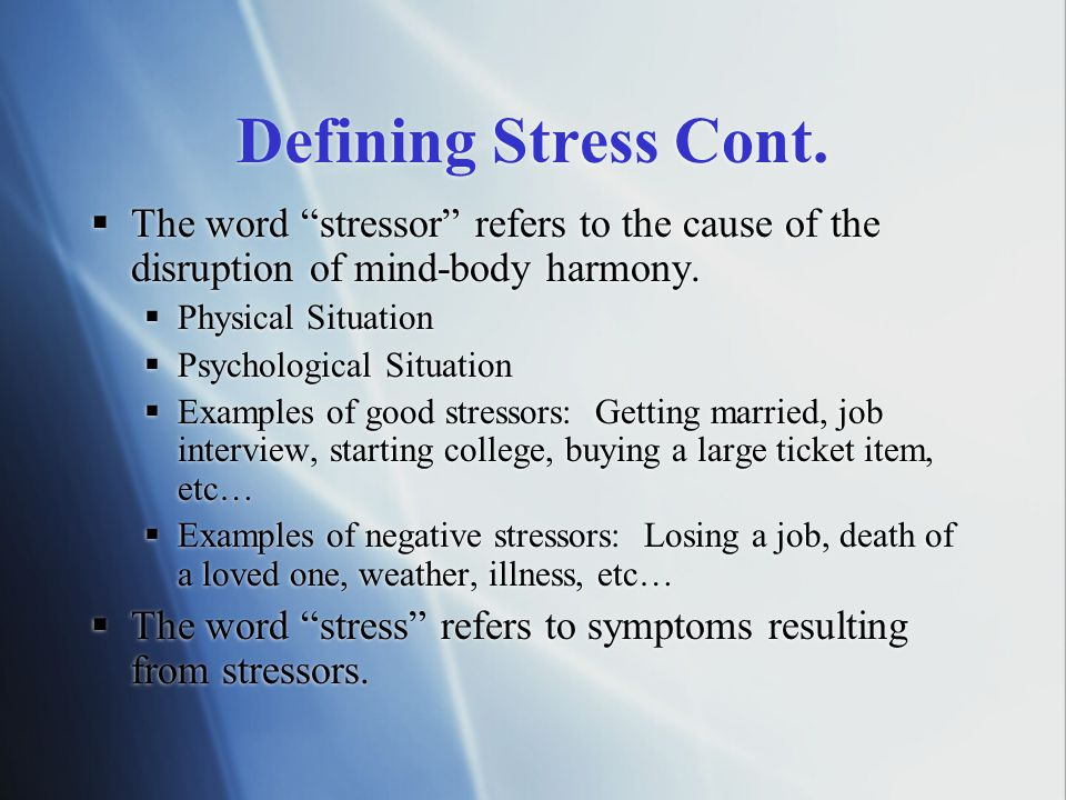 Defining Stress Cont. The word stressor refers to the cause of the disruption of mind-body harmony.