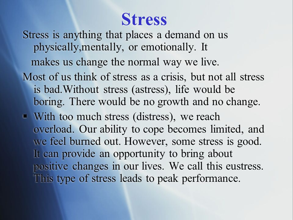 Stress Stress is anything that places a demand on us physically,mentally, or emotionally. It. makes us change the normal way we live.
