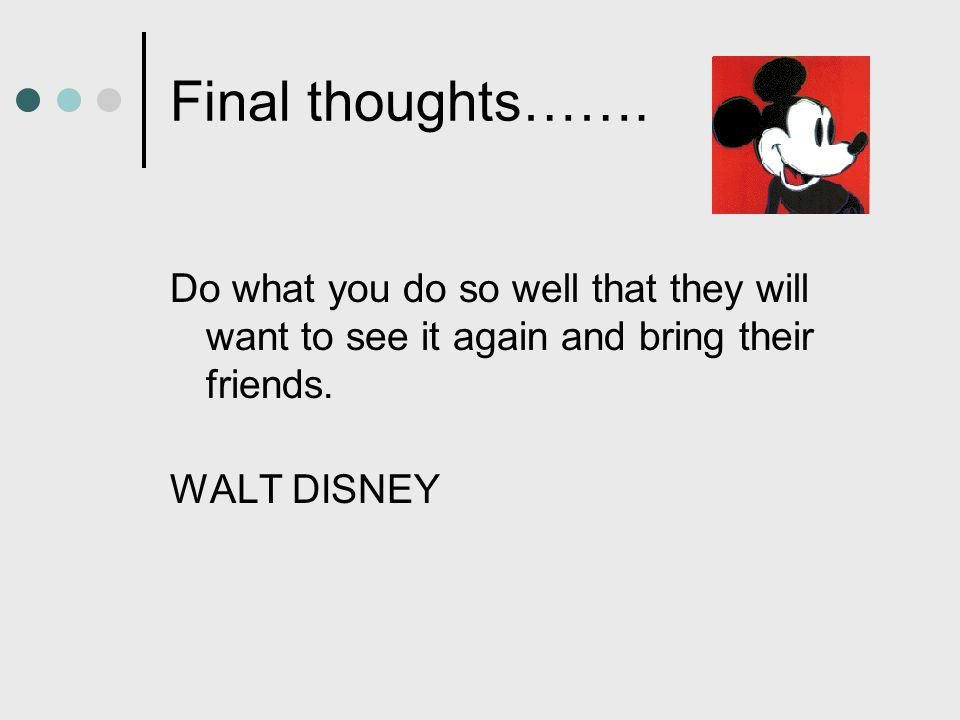 Final thoughts……. Do what you do so well that they will want to see it again and bring their friends.