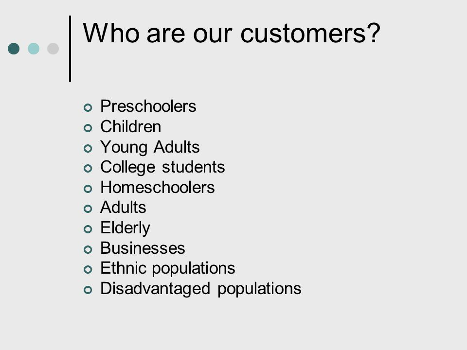 Who are our customers Preschoolers Children Young Adults