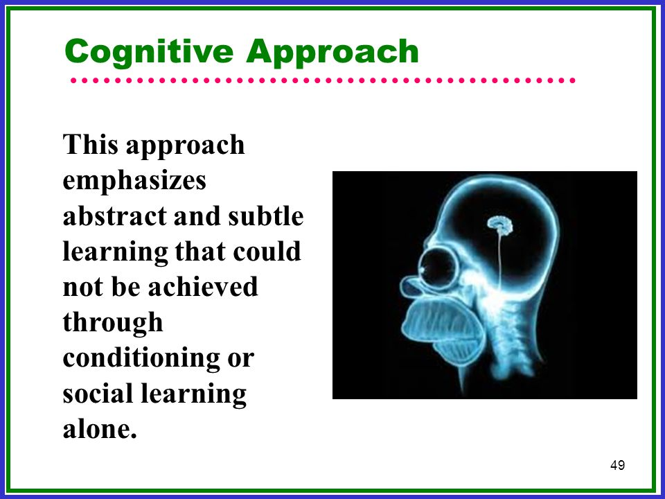 Cognitive Approach This approach emphasizes abstract and subtle learning that could not be achieved through conditioning or social learning alone.