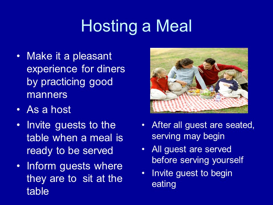Hosting a Meal Make it a pleasant experience for diners by practicing good manners. As a host.