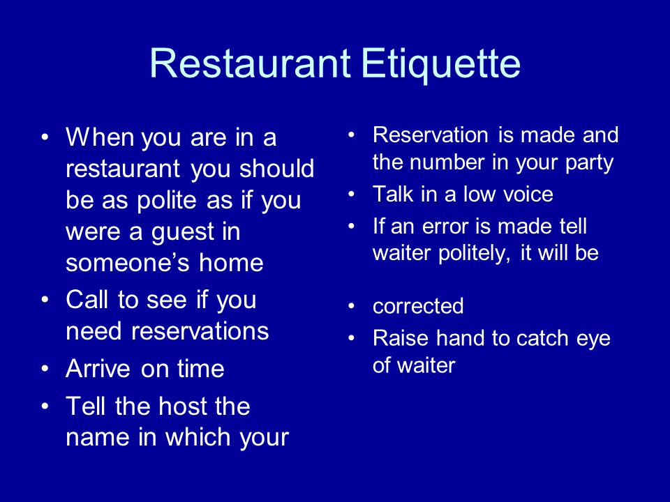 Restaurant Etiquette When you are in a restaurant you should be as polite as if you were a guest in someone's home.