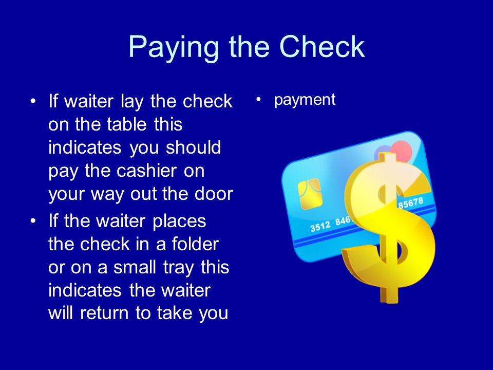 Paying the Check If waiter lay the check on the table this indicates you should pay the cashier on your way out the door.