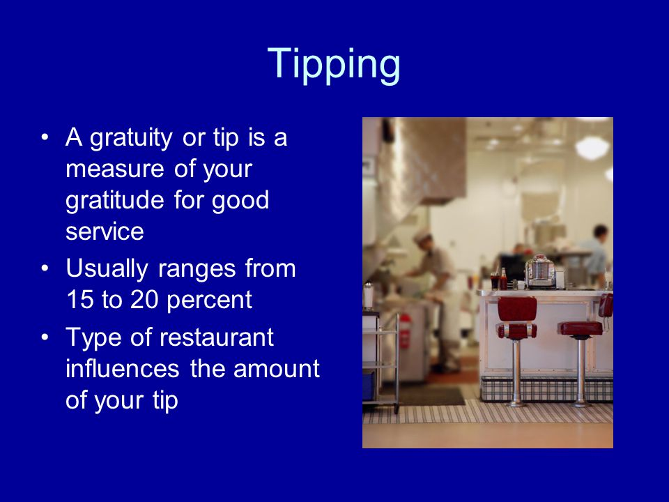 Tipping A gratuity or tip is a measure of your gratitude for good service. Usually ranges from 15 to 20 percent.