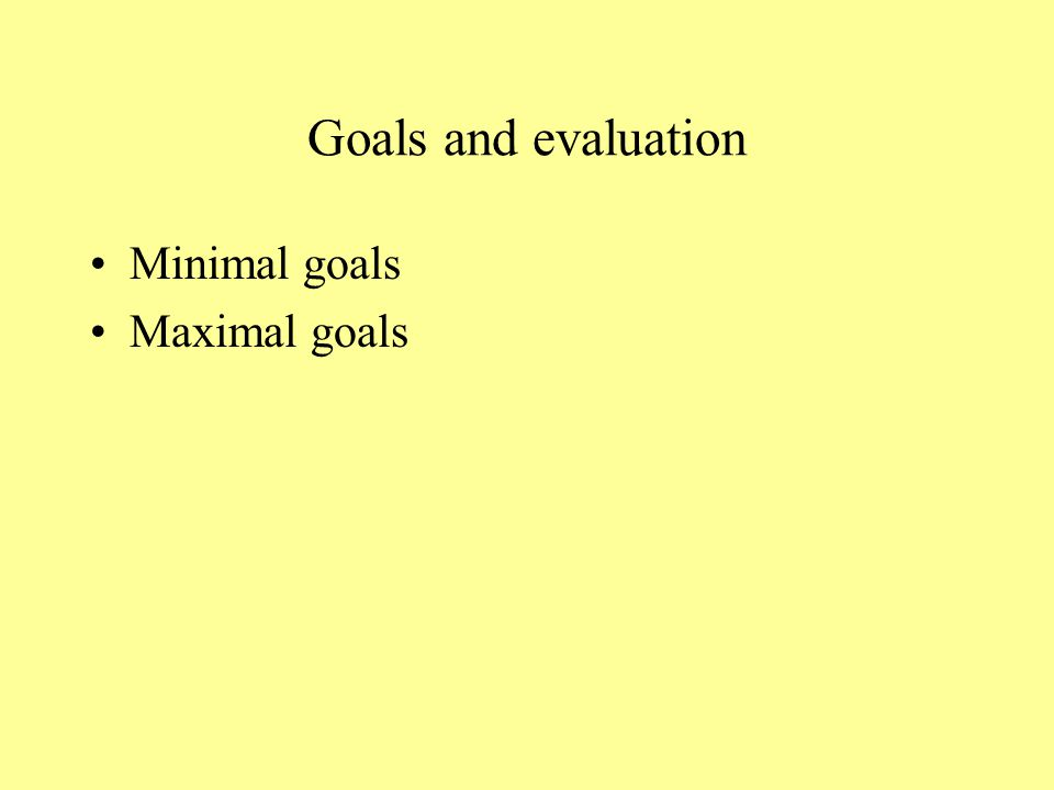 Goals and evaluation Minimal goals Maximal goals