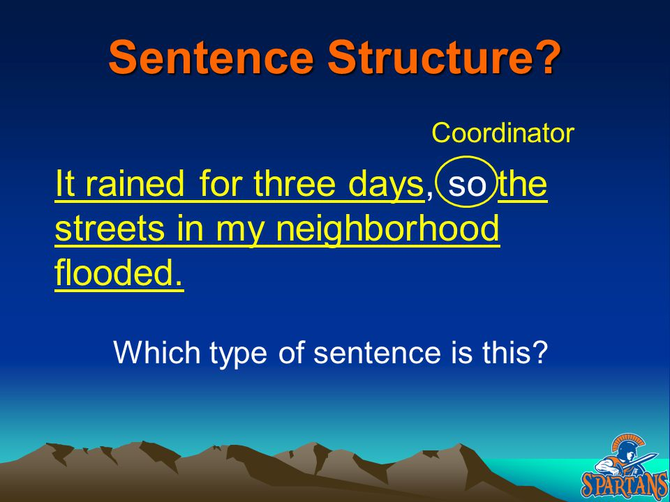 Sentence Structure Coordinator. It rained for three days, so the streets in my neighborhood flooded.