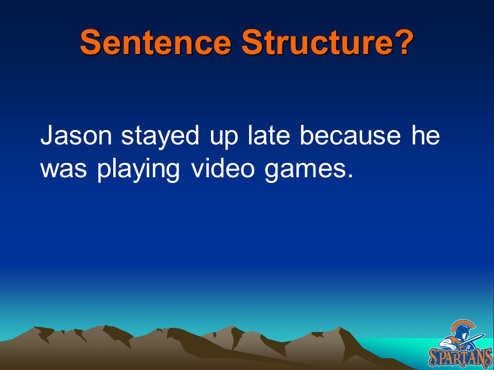 Sentence Structure Jason stayed up late because he was playing video games.