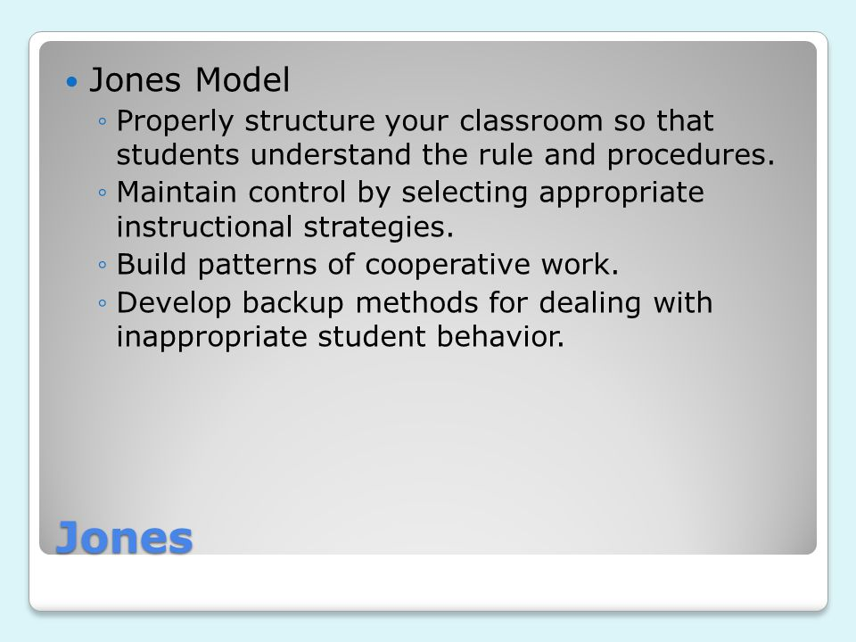 Jones Model Properly structure your classroom so that students understand the rule and procedures.