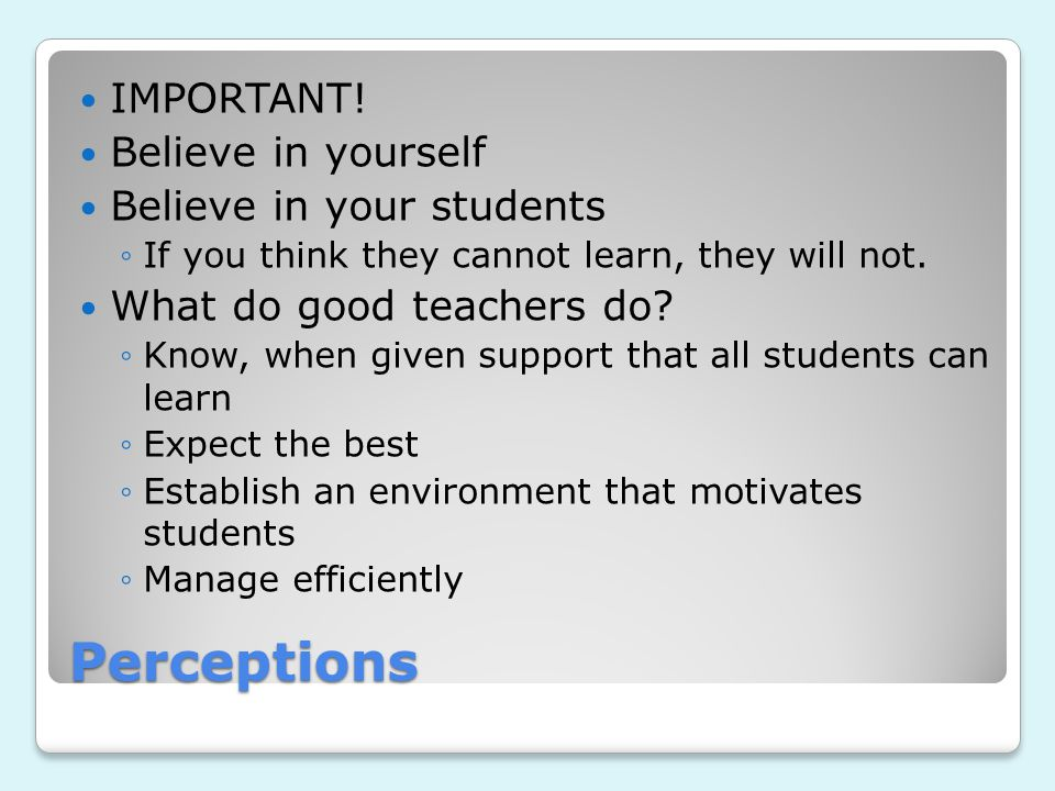Perceptions IMPORTANT! Believe in yourself Believe in your students