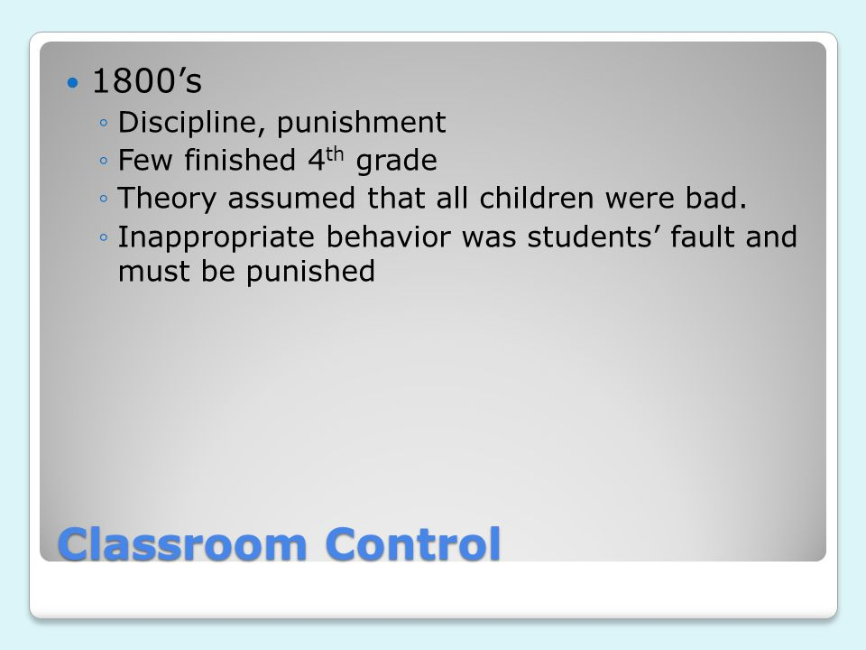 Classroom Control 1800's Discipline, punishment Few finished 4th grade