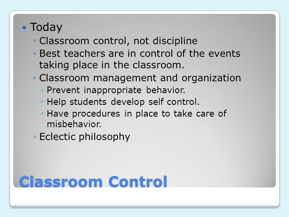 Classroom Control Today Classroom control, not discipline