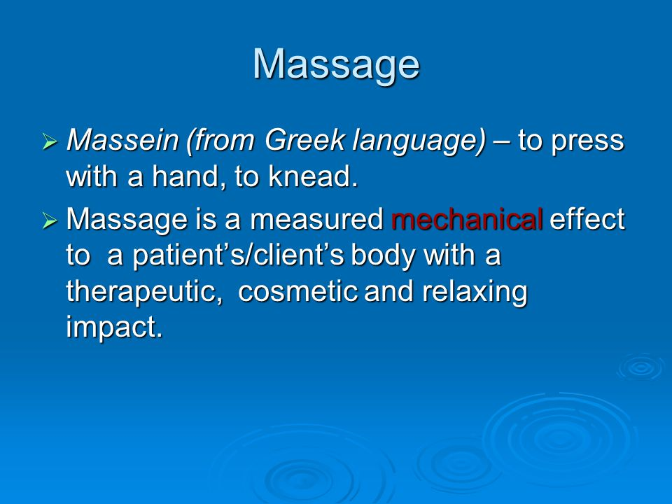 Massage Massein (from Greek language) – to press with a hand, to knead.
