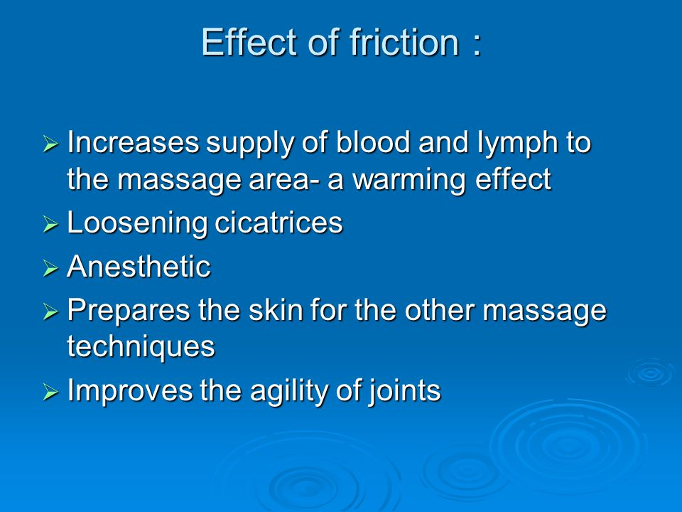 Effect of friction : Increases supply of blood and lymph to the massage area- a warming effect. Loosening cicatrices.