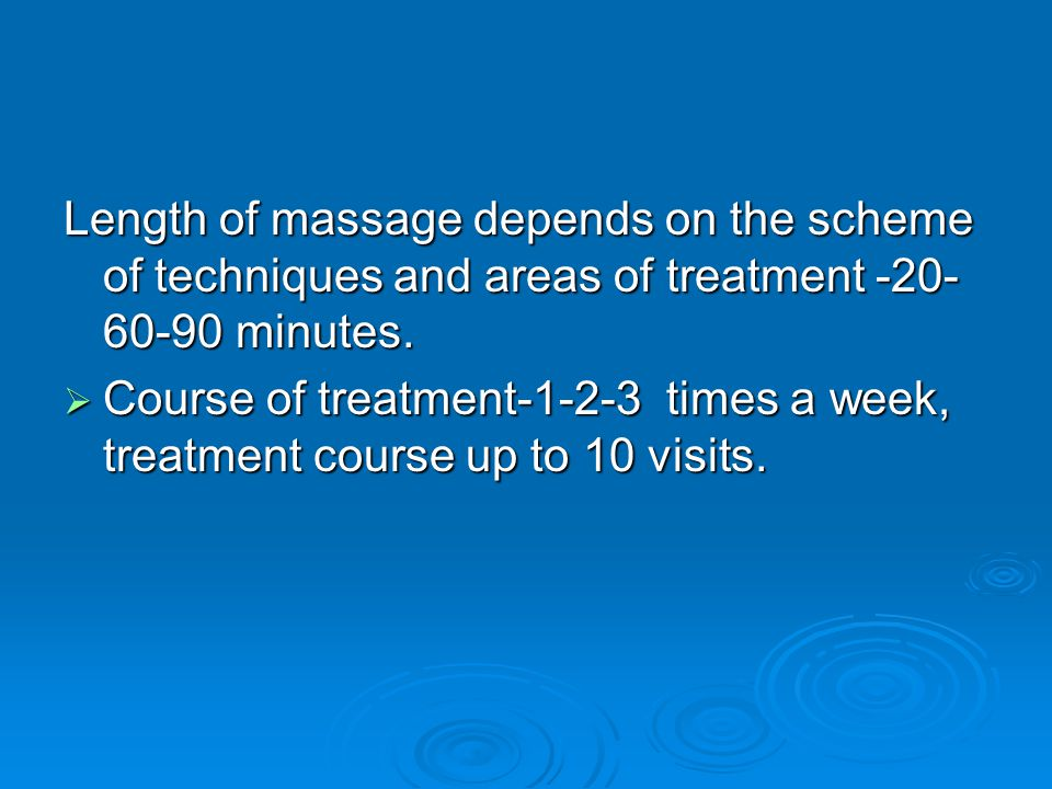 Length of massage depends on the scheme of techniques and areas of treatment -20-60-90 minutes.