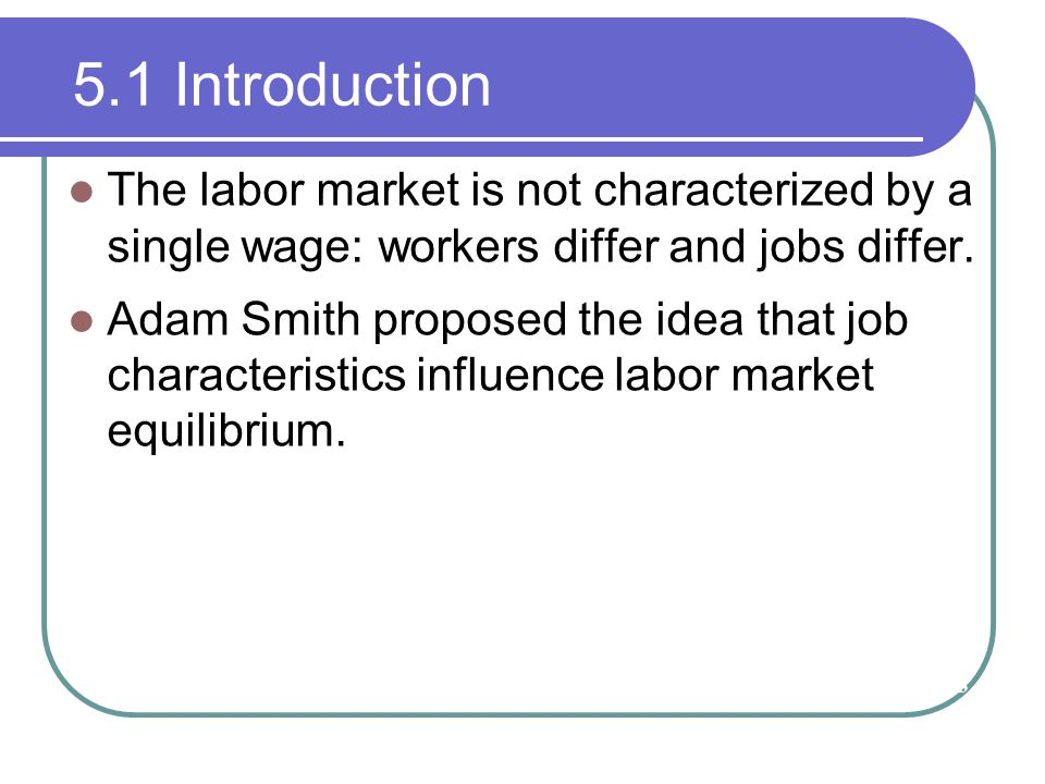 5.1 Introduction The labor market is not characterized by a single wage: workers differ and jobs differ.