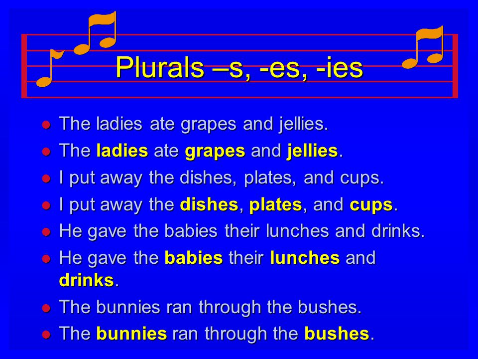 Plurals –s, -es, -ies The ladies ate grapes and jellies.