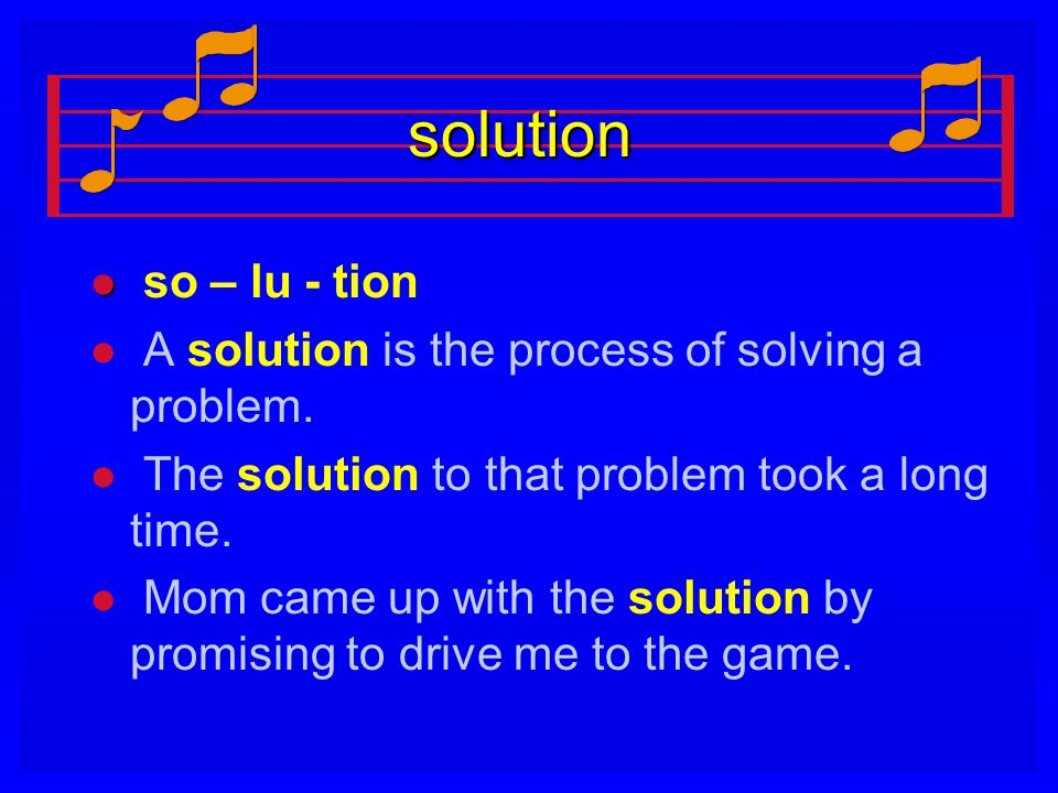 solution so – lu - tion. A solution is the process of solving a problem. The solution to that problem took a long time.