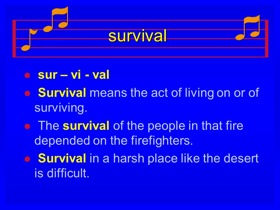 survival sur – vi - val. Survival means the act of living on or of surviving. The survival of the people in that fire depended on the firefighters.