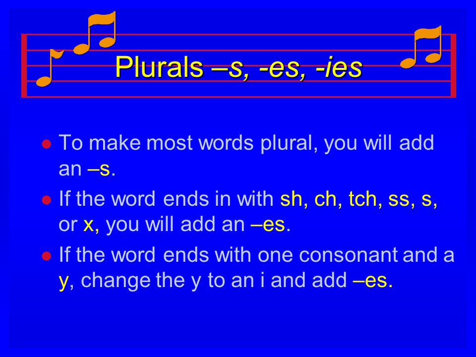 Plurals –s, -es, -ies To make most words plural, you will add an –s.