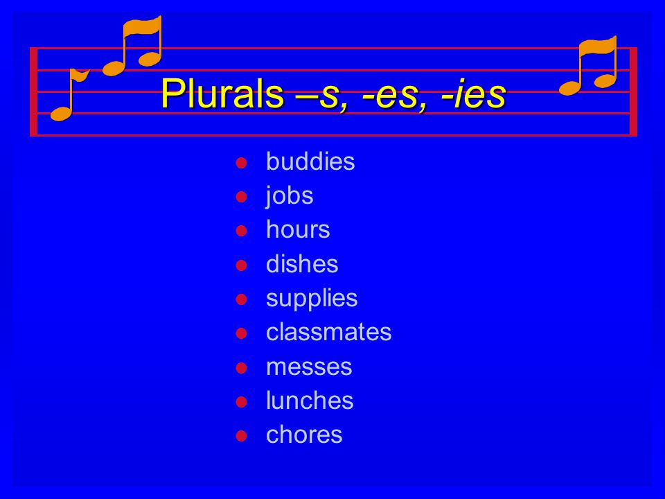 Plurals –s, -es, -ies buddies jobs hours dishes supplies classmates
