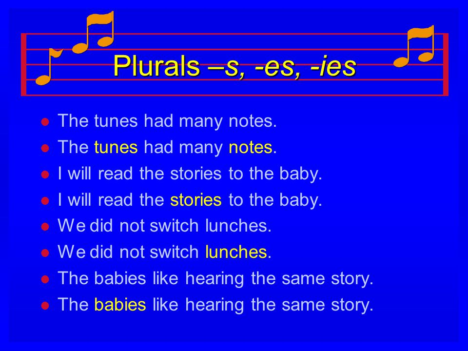 Plurals –s, -es, -ies The tunes had many notes.