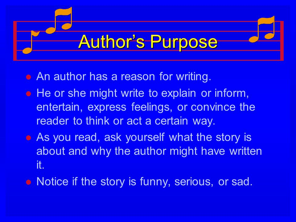 Author's Purpose An author has a reason for writing.