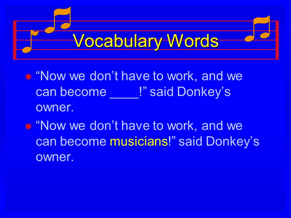 Vocabulary Words Now we don't have to work, and we can become ____! said Donkey's owner.