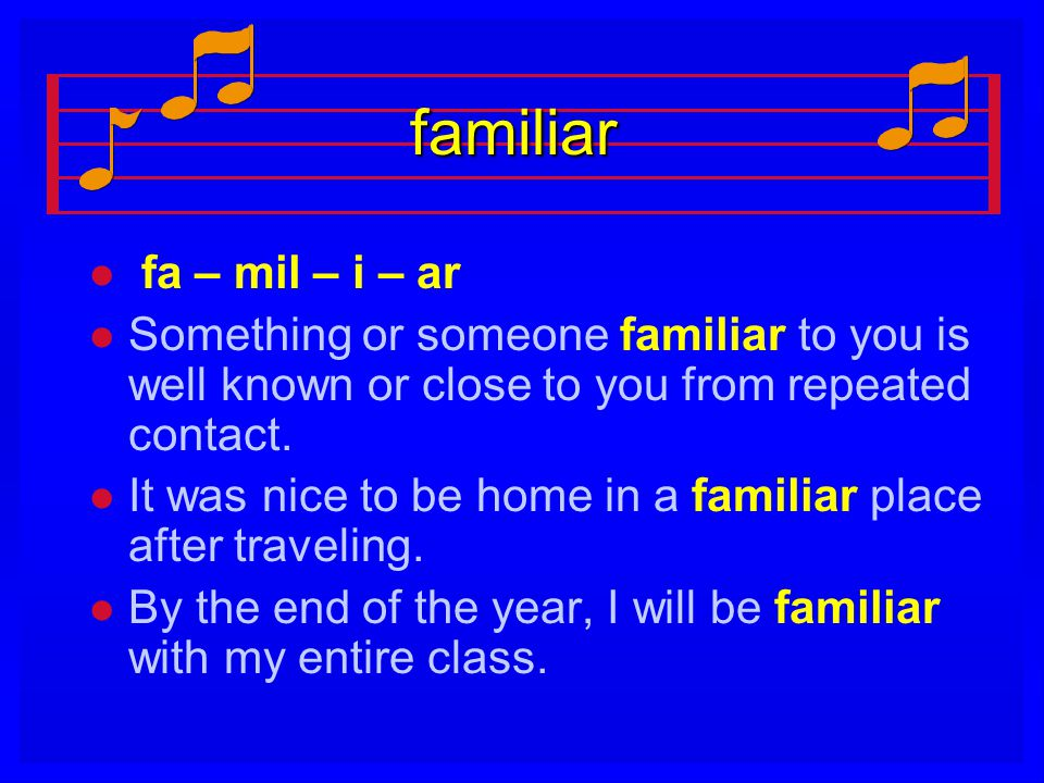 familiar fa – mil – i – ar. Something or someone familiar to you is well known or close to you from repeated contact.