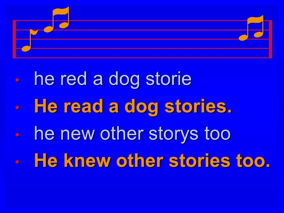he red a dog storie He read a dog stories. he new other storys too He knew other stories too.