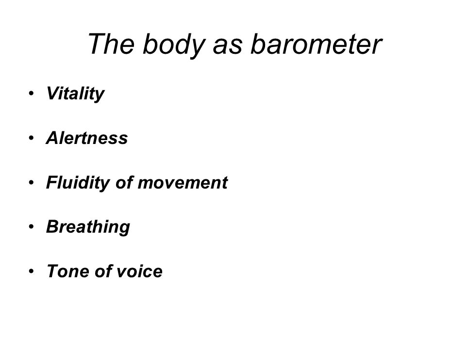 The body as barometer Vitality Alertness Fluidity of movement